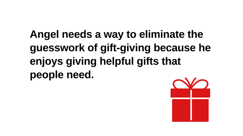 Angel needs a way to eliminate the guesswork of gift-giving because he enjoys giving helpful gifts that people need.