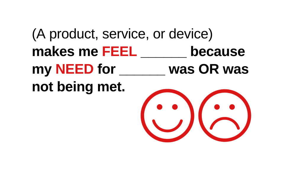 A product, service, or devices makes me feel blank because my need for blank was or was not being met.
